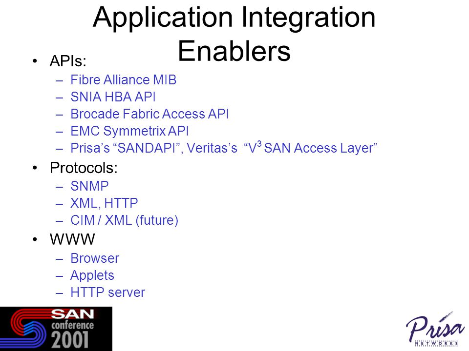 Application Integration Enablers APIs: –Fibre Alliance MIB –SNIA HBA API –Brocade Fabric Access API –EMC Symmetrix API –Prisa's SANDAPI , Veritas's V 3 SAN Access Layer Protocols: –SNMP –XML, HTTP –CIM / XML (future) WWW –Browser –Applets –HTTP server