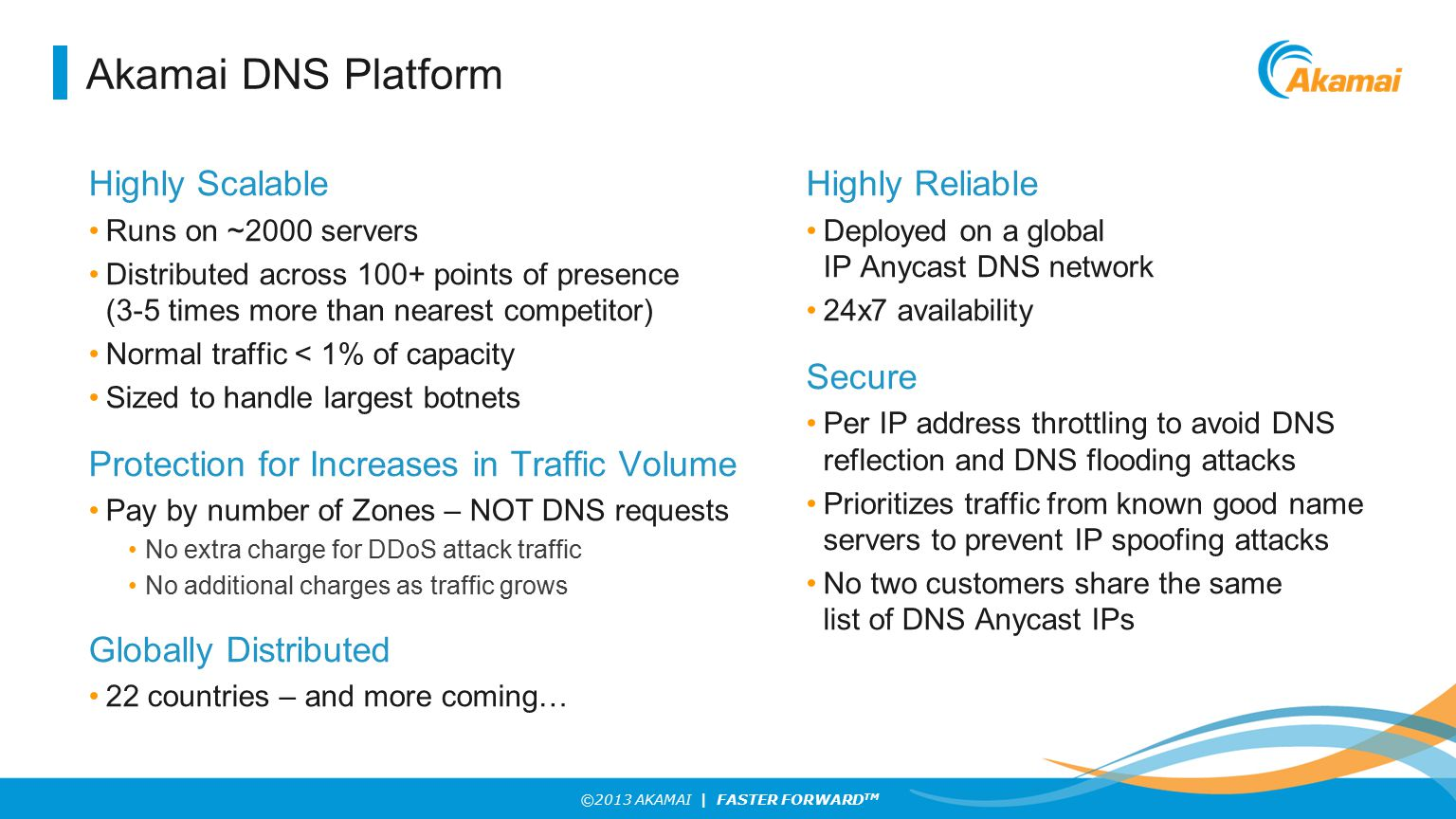 ©2013 AKAMAI | FASTER FORWARD TM Akamai DNS Platform Highly Scalable Runs on ~2000 servers Distributed across 100+ points of presence (3-5 times more than nearest competitor) Normal traffic < 1% of capacity Sized to handle largest botnets Protection for Increases in Traffic Volume Pay by number of Zones – NOT DNS requests No extra charge for DDoS attack traffic No additional charges as traffic grows Globally Distributed 22 countries – and more coming… Highly Reliable Deployed on a global IP Anycast DNS network 24x7 availability Secure Per IP address throttling to avoid DNS reflection and DNS flooding attacks Prioritizes traffic from known good name servers to prevent IP spoofing attacks No two customers share the same list of DNS Anycast IPs
