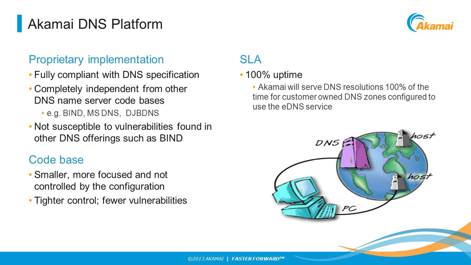 ©2013 AKAMAI | FASTER FORWARD TM Akamai DNS Platform Proprietary implementation Fully compliant with DNS specification Completely independent from other DNS name server code bases e.g.