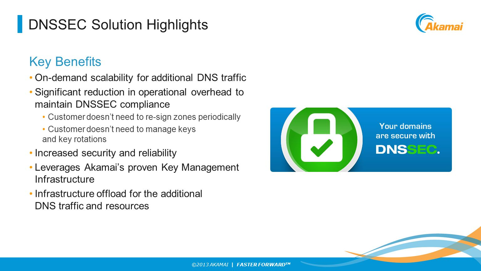©2013 AKAMAI | FASTER FORWARD TM DNSSEC Solution Highlights Key Benefits On-demand scalability for additional DNS traffic Significant reduction in ope
