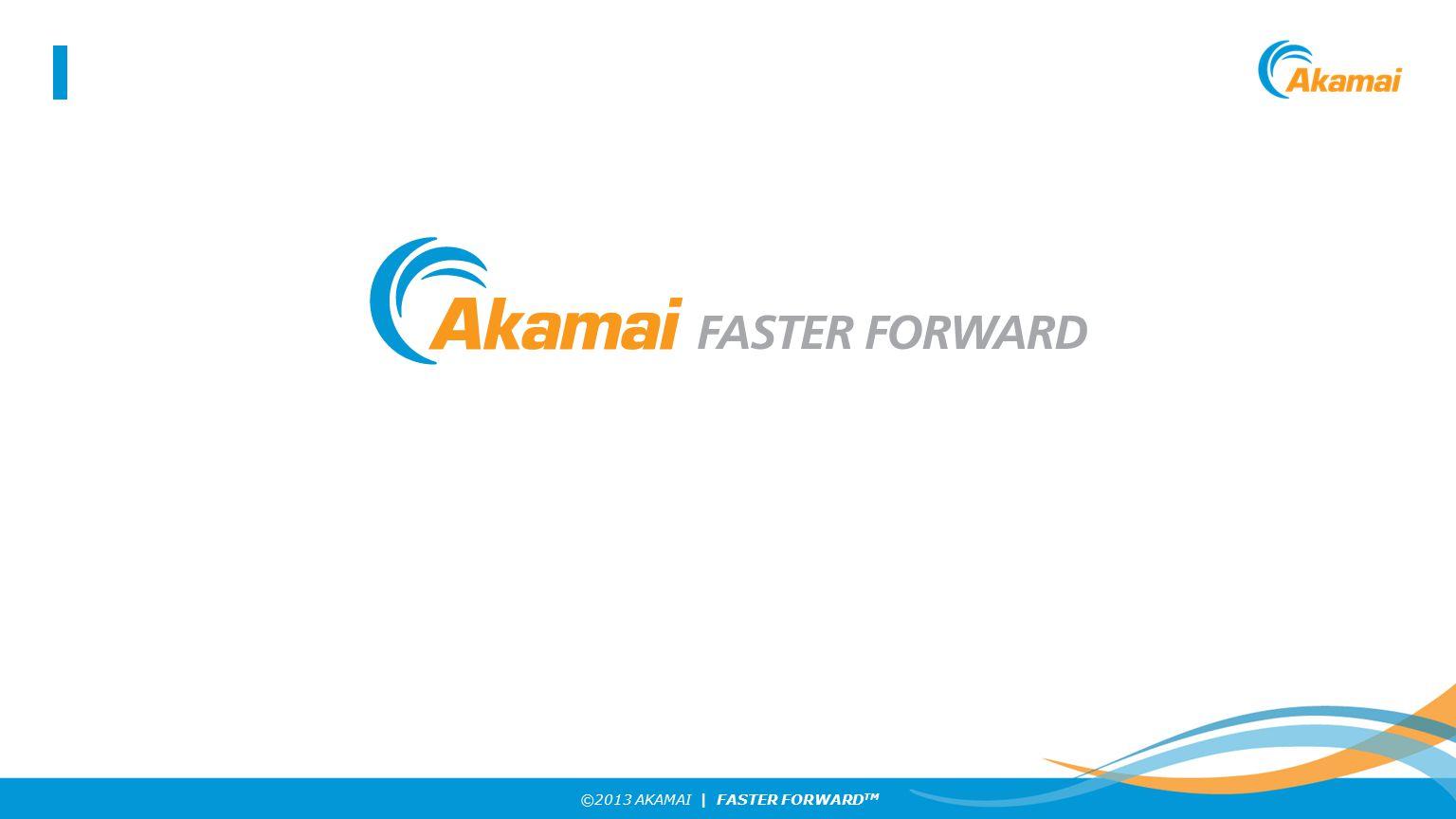 ©2013 AKAMAI | FASTER FORWARD TM