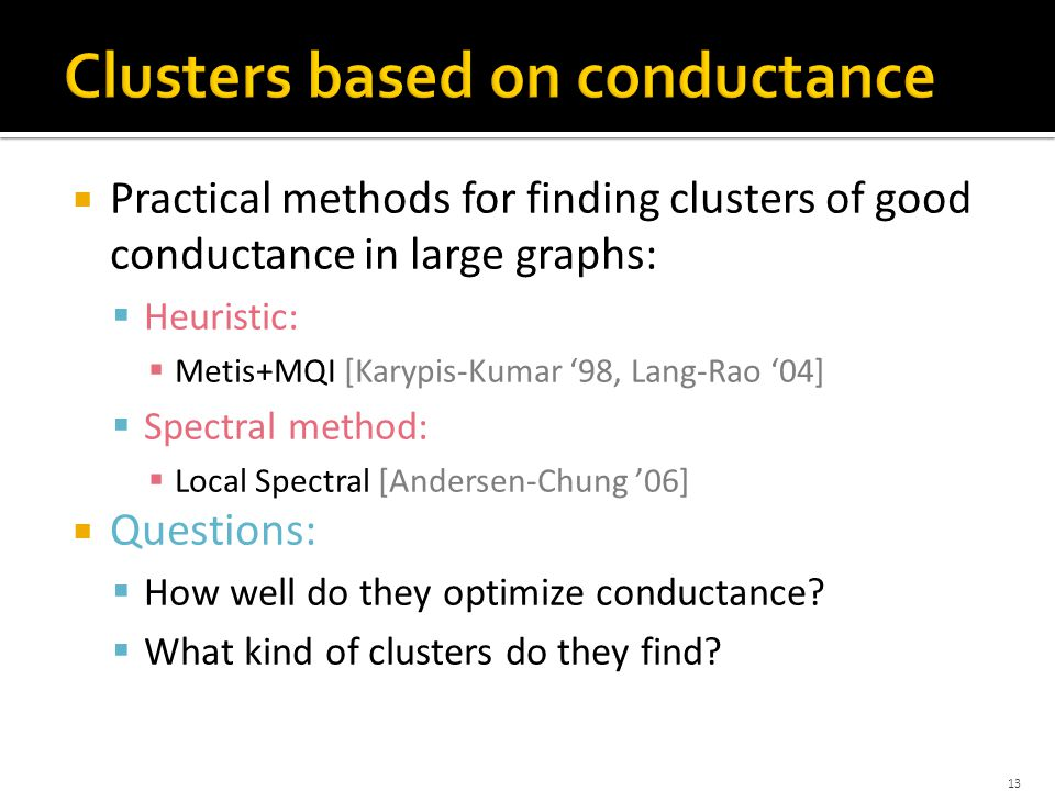  Practical methods for finding clusters of good conductance in large graphs:  Heuristic:  Metis+MQI [Karypis-Kumar '98, Lang-Rao '04]  Spectral method:  Local Spectral [Andersen-Chung '06]  Questions:  How well do they optimize conductance.