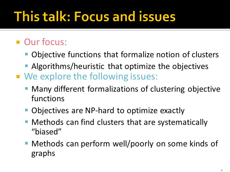  Our focus:  Objective functions that formalize notion of clusters  Algorithms/heuristic that optimize the objectives  We explore the following issues:  Many different formalizations of clustering objective functions  Objectives are NP-hard to optimize exactly  Methods can find clusters that are systematically biased  Methods can perform well/poorly on some kinds of graphs 6