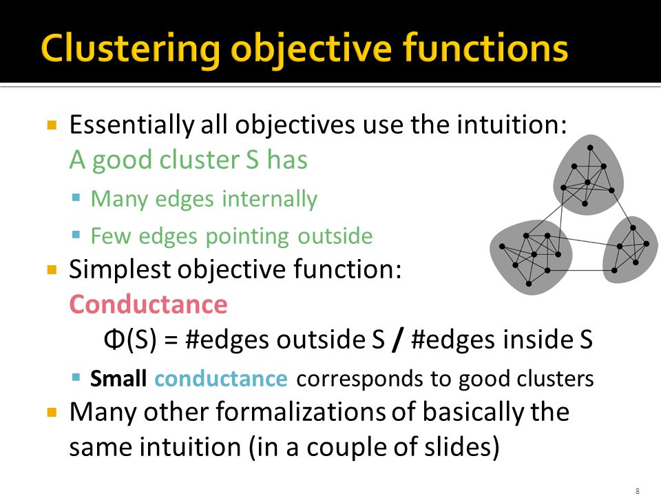  Essentially all objectives use the intuition: A good cluster S has  Many edges internally  Few edges pointing outside  Simplest objective function: Conductance Φ(S) = #edges outside S / #edges inside S  Small conductance corresponds to good clusters  Many other formalizations of basically the same intuition (in a couple of slides) 8