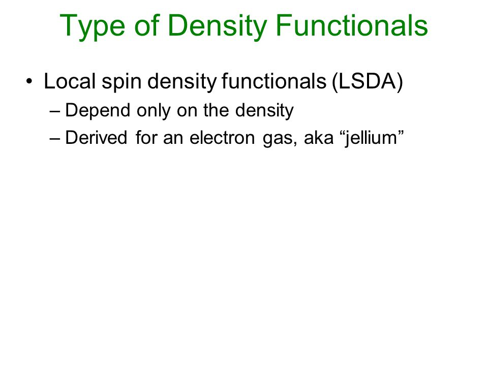 Local spin density functionals (LSDA) –Depend only on the density –Derived for an electron gas, aka jellium Generalized gradient approximation (GGA) –Depends on |  |/  4/3 Meta-GGA –Depends on Hybrid functionals –Mix some Hartree-Fock exchange (aka exact exchange) Type of Density Functionals