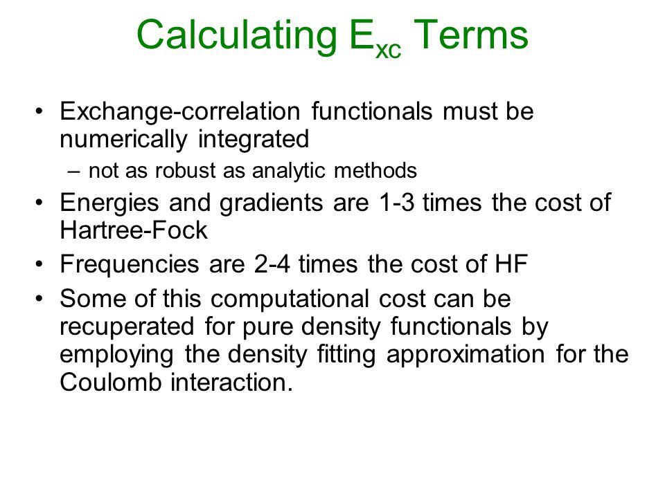 Exchange-correlation functionals must be numerically integrated –not as robust as analytic methods Energies and gradients are 1-3 times the cost of Hartree-Fock Frequencies are 2-4 times the cost of HF Some of this computational cost can be recuperated for pure density functionals by employing the density fitting approximation for the Coulomb interaction.