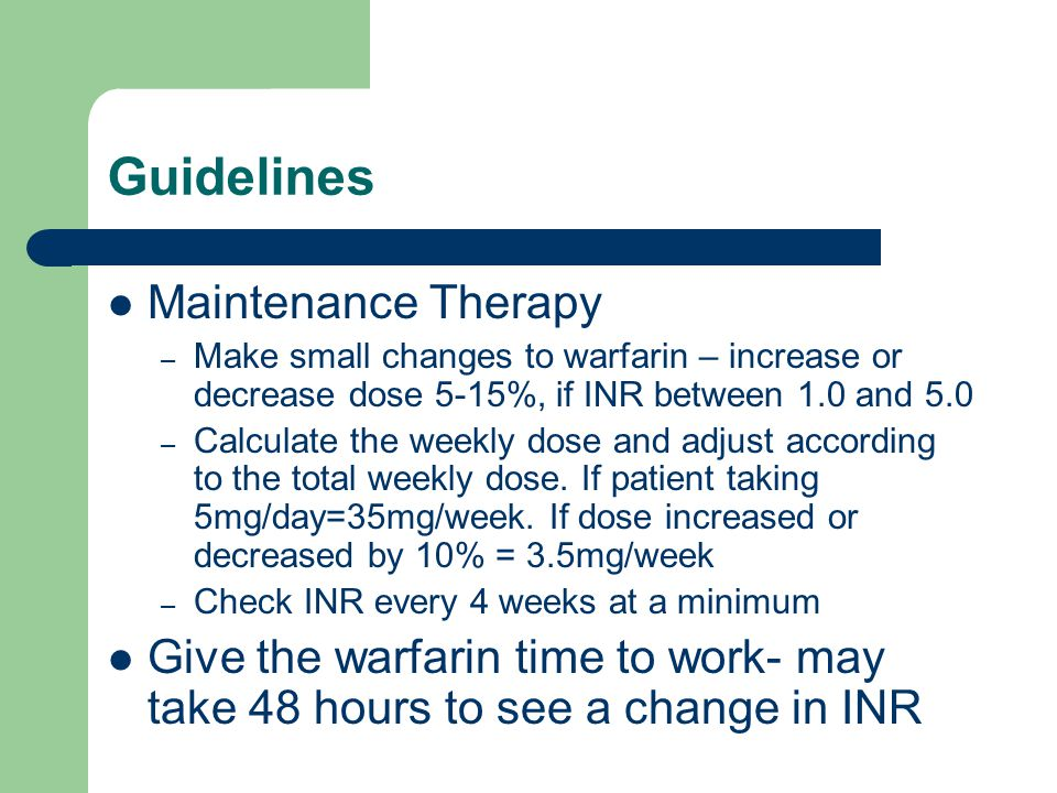 Guidelines Maintenance Therapy – Make small changes to warfarin – increase or decrease dose 5-15%, if INR between 1.0 and 5.0 – Calculate the weekly dose and adjust according to the total weekly dose.