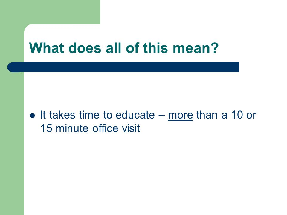 What does all of this mean It takes time to educate – more than a 10 or 15 minute office visit