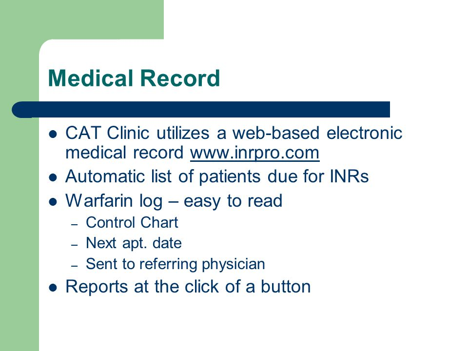 Medical Record CAT Clinic utilizes a web-based electronic medical record www.inrpro.comwww.inrpro.com Automatic list of patients due for INRs Warfarin log – easy to read – Control Chart – Next apt.