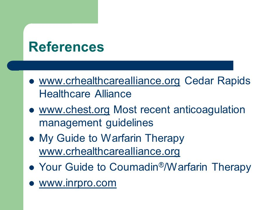 References www.crhealthcarealliance.org Cedar Rapids Healthcare Alliance www.crhealthcarealliance.org www.chest.org Most recent anticoagulation management guidelines www.chest.org My Guide to Warfarin Therapy www.crhealthcarealliance.org www.crhealthcarealliance.org Your Guide to Coumadin ® /Warfarin Therapy www.inrpro.com