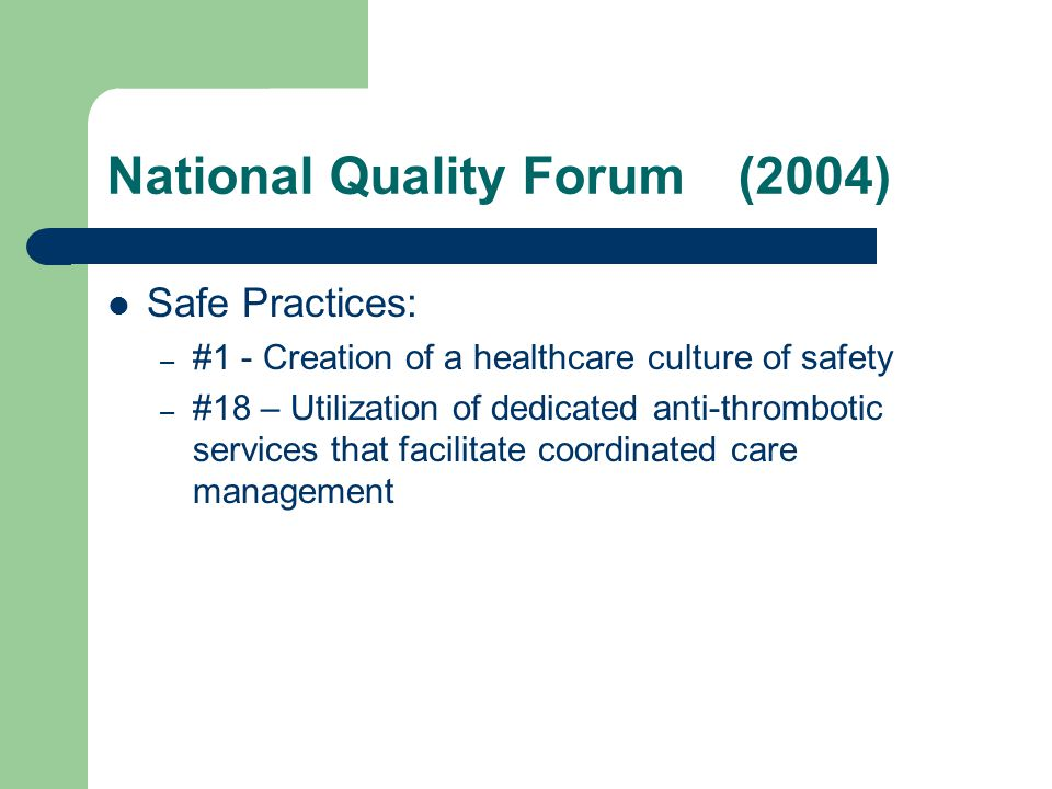 National Quality Forum(2004) Safe Practices: – #1 - Creation of a healthcare culture of safety – #18 – Utilization of dedicated anti-thrombotic services that facilitate coordinated care management