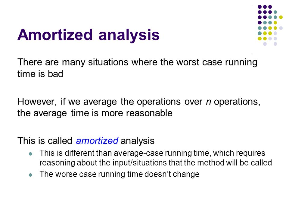 Amortized analysis There are many situations where the worst case running time is bad However, if we average the operations over n operations, the average time is more reasonable This is called amortized analysis This is different than average-case running time, which requires reasoning about the input/situations that the method will be called The worse case running time doesn't change