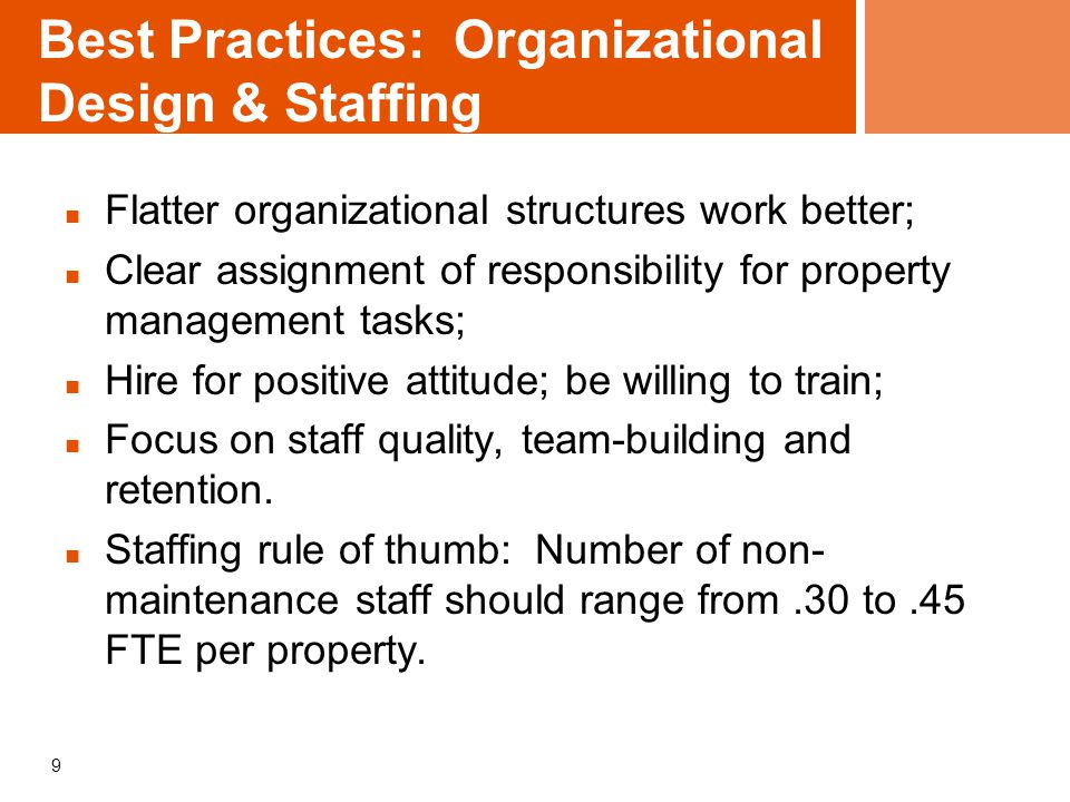 9 Best Practices: Organizational Design & Staffing Flatter organizational structures work better; Clear assignment of responsibility for property mana
