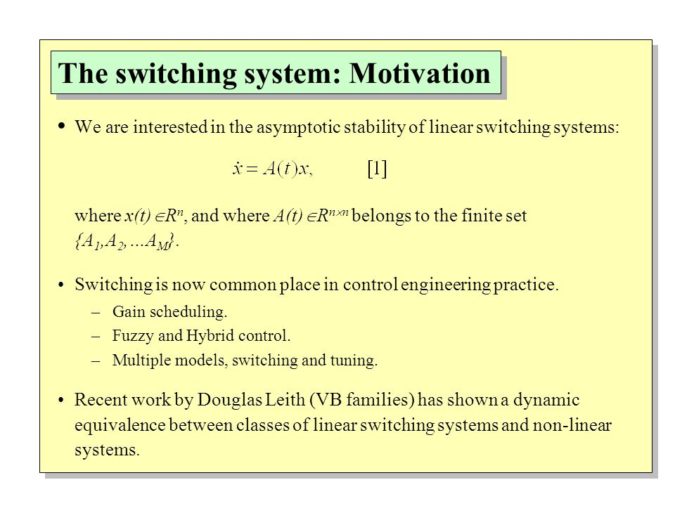 The switching system: Motivation We are interested in the asymptotic stability of linear switching systems: where x(t)  R n, and where A(t)  R n  n belongs to the finite set {A 1,A 2,…A M }.