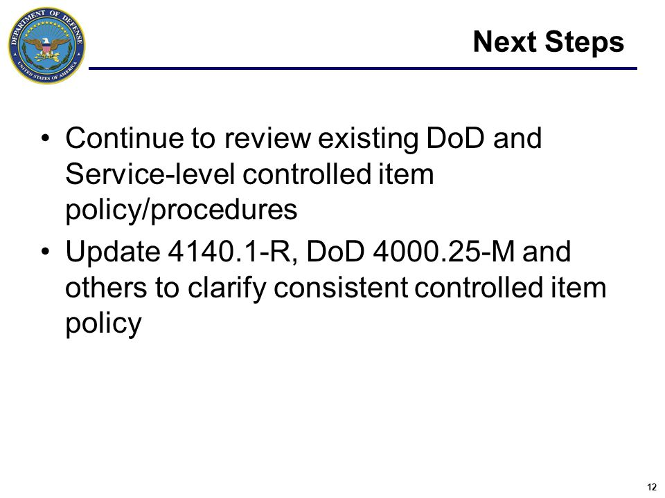12 Next Steps Continue to review existing DoD and Service-level controlled item policy/procedures Update 4140.1-R, DoD 4000.25-M and others to clarify consistent controlled item policy