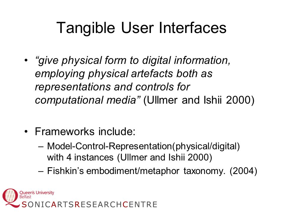 Tangible User Interfaces give physical form to digital information, employing physical artefacts both as representations and controls for computational media (Ullmer and Ishii 2000) Frameworks include: –Model-Control-Representation(physical/digital) with 4 instances (Ullmer and Ishii 2000) –Fishkin's embodiment/metaphor taxonomy.