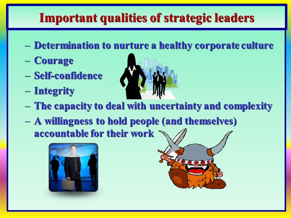 Effective strategic leaders --  Craft global strategies that nurture a healthy corporate culture  Encourage employees to understand and appreciate other national cultures