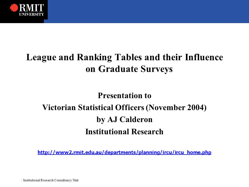 : Institutional Research Consultancy Unit League and Ranking Tables and their Influence on Graduate Surveys Presentation to Victorian Statistical Officers (November 2004) by AJ Calderon Institutional Research http://www2.rmit.edu.au/departments/planning/ircu/ircu_home.php