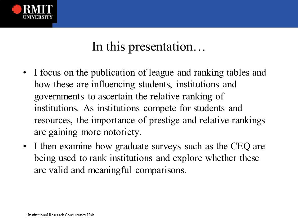 : Institutional Research Consultancy Unit In this presentation… I focus on the publication of league and ranking tables and how these are influencing students, institutions and governments to ascertain the relative ranking of institutions.