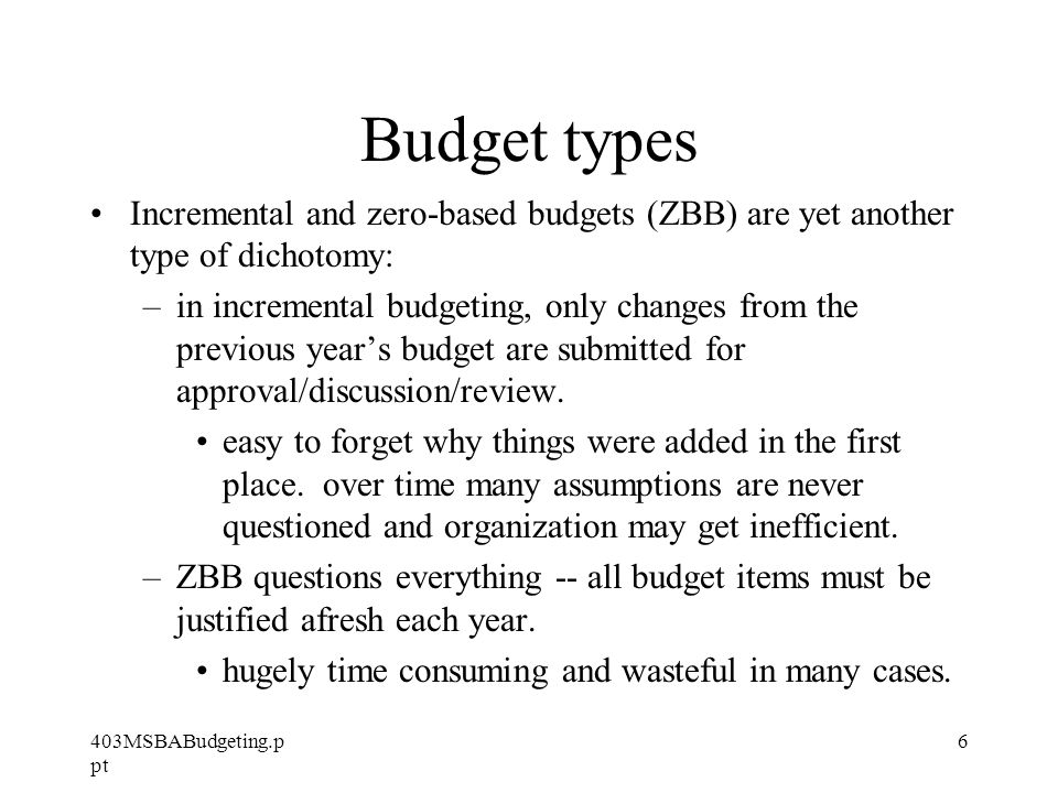 403MSBABudgeting.p pt 6 Budget types Incremental and zero-based budgets (ZBB) are yet another type of dichotomy: –in incremental budgeting, only changes from the previous year's budget are submitted for approval/discussion/review.