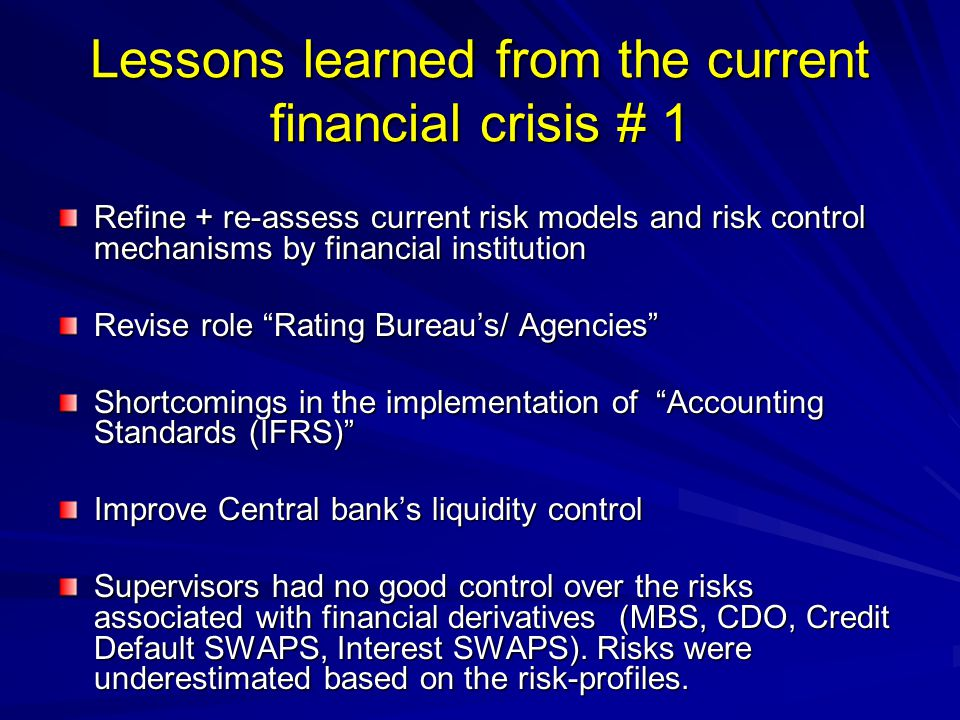 Lessons learned from the current financial crisis # 1 Refine + re-assess current risk models and risk control mechanisms by financial institution Revise role Rating Bureau's/ Agencies Shortcomings in the implementation of Accounting Standards (IFRS) Improve Central bank's liquidity control Supervisors had no good control over the risks associated with financial derivatives (MBS, CDO, Credit Default SWAPS, Interest SWAPS).