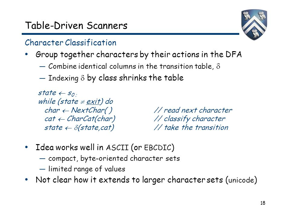 18 Table-Driven Scanners Character Classification Group together characters by their actions in the DFA —Combine identical columns in the transition table,  —Indexing  by class shrinks the table Idea works well in ASCII (or EBCDIC ) —compact, byte-oriented character sets —limited range of values Not clear how it extends to larger character sets ( unicode ) state  s 0 ; while (state  exit) do char  NextChar( )// read next character cat  CharCat(char)// classify character state   (state,cat)// take the transition