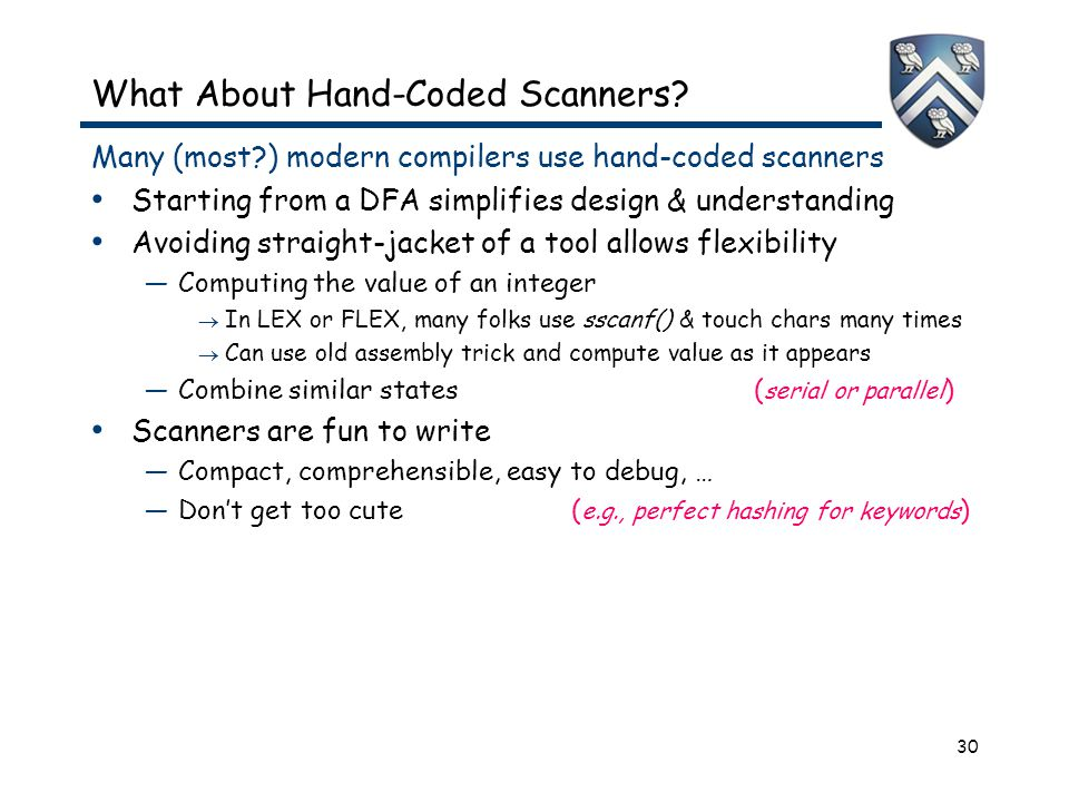 30 What About Hand-Coded Scanners? Many (most?) modern compilers use hand-coded scanners Starting from a DFA simplifies design & understanding Avoidin