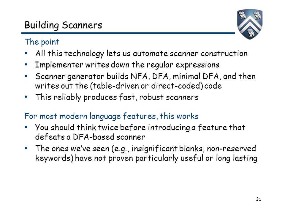 31 Building Scanners The point All this technology lets us automate scanner construction Implementer writes down the regular expressions Scanner generator builds NFA, DFA, minimal DFA, and then writes out the (table-driven or direct-coded) code This reliably produces fast, robust scanners For most modern language features, this works You should think twice before introducing a feature that defeats a DFA-based scanner The ones we've seen (e.g., insignificant blanks, non-reserved keywords) have not proven particularly useful or long lasting