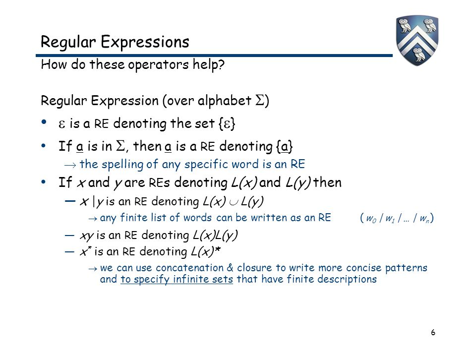 6 Regular Expressions How do these operators help? Regular Expression (over alphabet  )  is a RE denoting the set {  } If a is in , then a is a RE