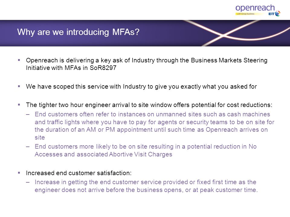 Why are we introducing MFAs?  Openreach is delivering a key ask of Industry through the Business Markets Steering Initiative with MFAs in SoR8297  W