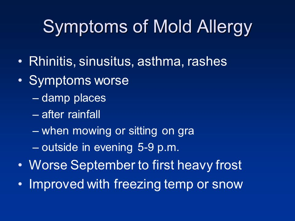 Symptoms of Mold Allergy Rhinitis, sinusitus, asthma, rashes Symptoms worse –damp places –after rainfall –when mowing or sitting on gra –outside in ev