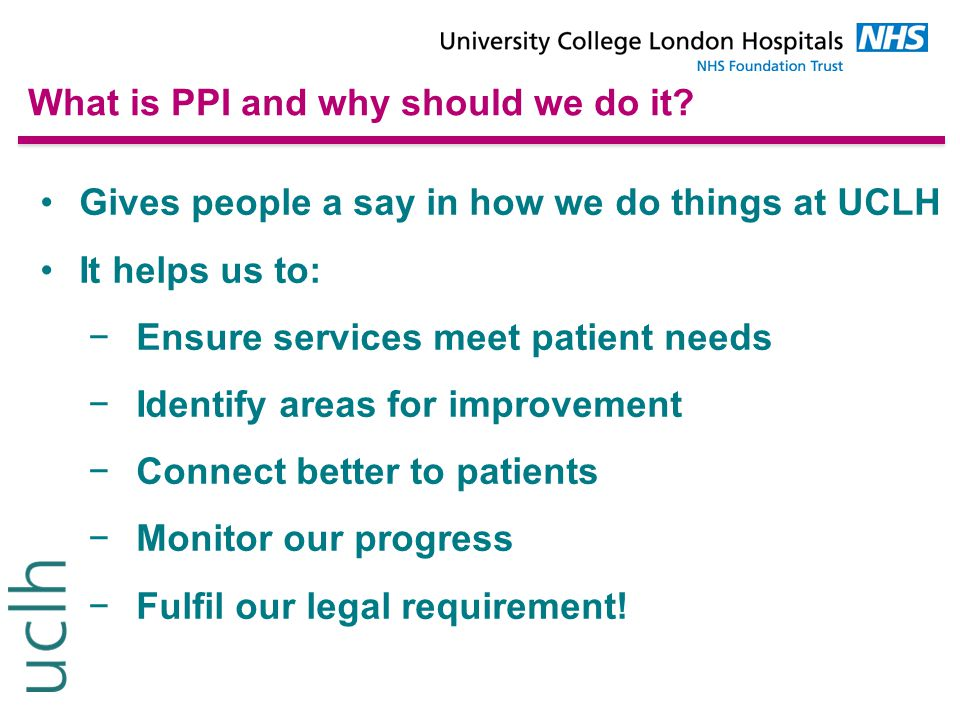 What is PPI and why should we do it? Gives people a say in how we do things at UCLH It helps us to: −Ensure services meet patient needs −Identify area