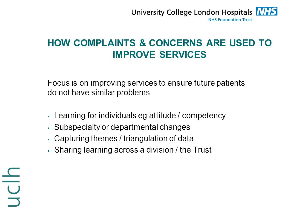 EXAMPLES OF SERVICE IMPROVEMENTS  The introduction of divisional Quality and Complaints Officers to act as first point of contact for PALS and Complaints  The option of no treatment must be explicitly discussed and documented during the consent process – revised UCLH consent policy  Development of clinical guidelines e.g.