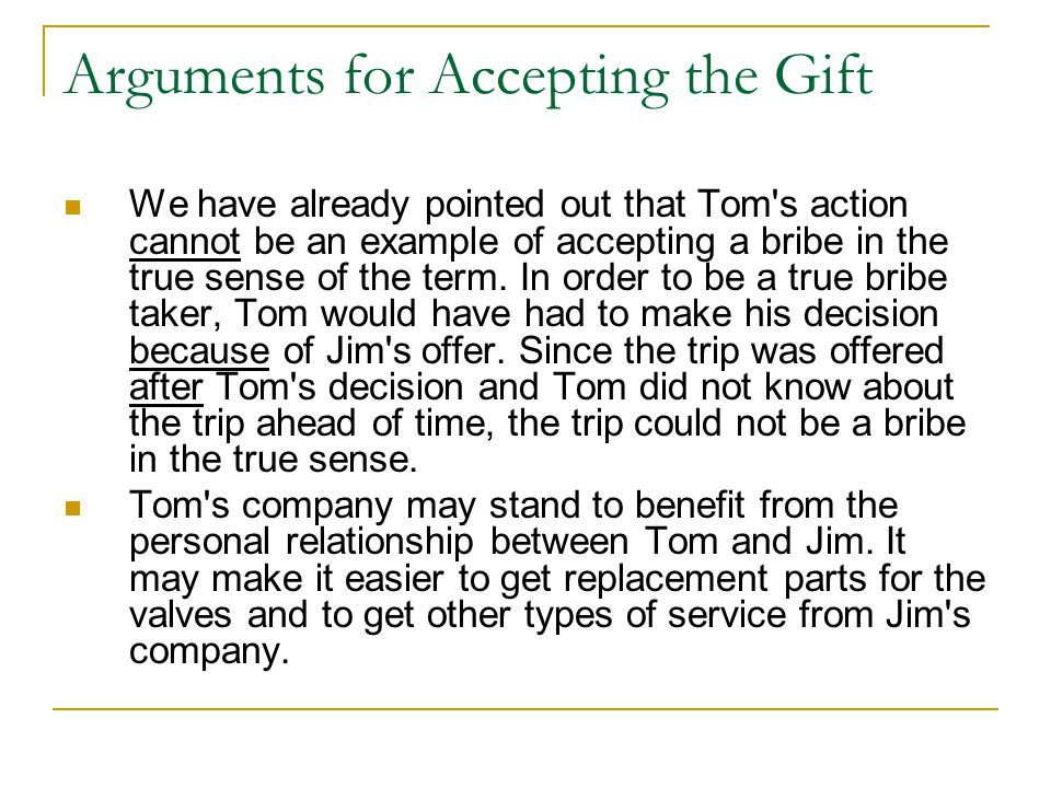 Arguments for Accepting the Gift We have already pointed out that Tom s action cannot be an example of accepting a bribe in the true sense of the term.