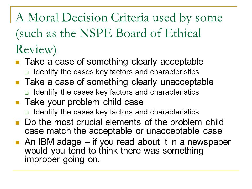A Moral Decision Criteria used by some (such as the NSPE Board of Ethical Review) Take a case of something clearly acceptable  Identify the cases key factors and characteristics Take a case of something clearly unacceptable  Identify the cases key factors and characteristics Take your problem child case  Identify the cases key factors and characteristics Do the most crucial elements of the problem child case match the acceptable or unacceptable case An IBM adage – if you read about it in a newspaper would you tend to think there was something improper going on.