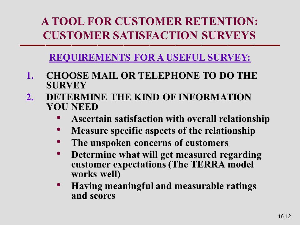 REQUIREMENTS FOR A USEFUL SURVEY: 1.CHOOSE MAIL OR TELEPHONE TO DO THE SURVEY 2.DETERMINE THE KIND OF INFORMATION YOU NEED Ascertain satisfaction with overall relationship Measure specific aspects of the relationship The unspoken concerns of customers Determine what will get measured regarding customer expectations (The TERRA model works well) Having meaningful and measurable ratings and scores A TOOL FOR CUSTOMER RETENTION: CUSTOMER SATISFACTION SURVEYS 16-12