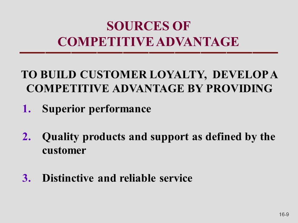 SOURCES OF COMPETITIVE ADVANTAGE 1.Superior performance 2.Quality products and support as defined by the customer 3.Distinctive and reliable service TO BUILD CUSTOMER LOYALTY, DEVELOP A COMPETITIVE ADVANTAGE BY PROVIDING 16-9