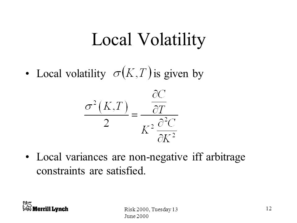 Risk 2000, Tuesday 13 June 2000 12 Local Volatility Local volatility is given by Local variances are non-negative iff arbitrage constraints are satisfied.