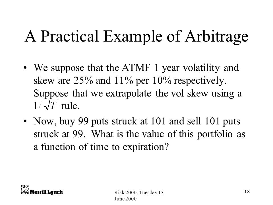 Risk 2000, Tuesday 13 June 2000 18 A Practical Example of Arbitrage We suppose that the ATMF 1 year volatility and skew are 25% and 11% per 10% respectively.