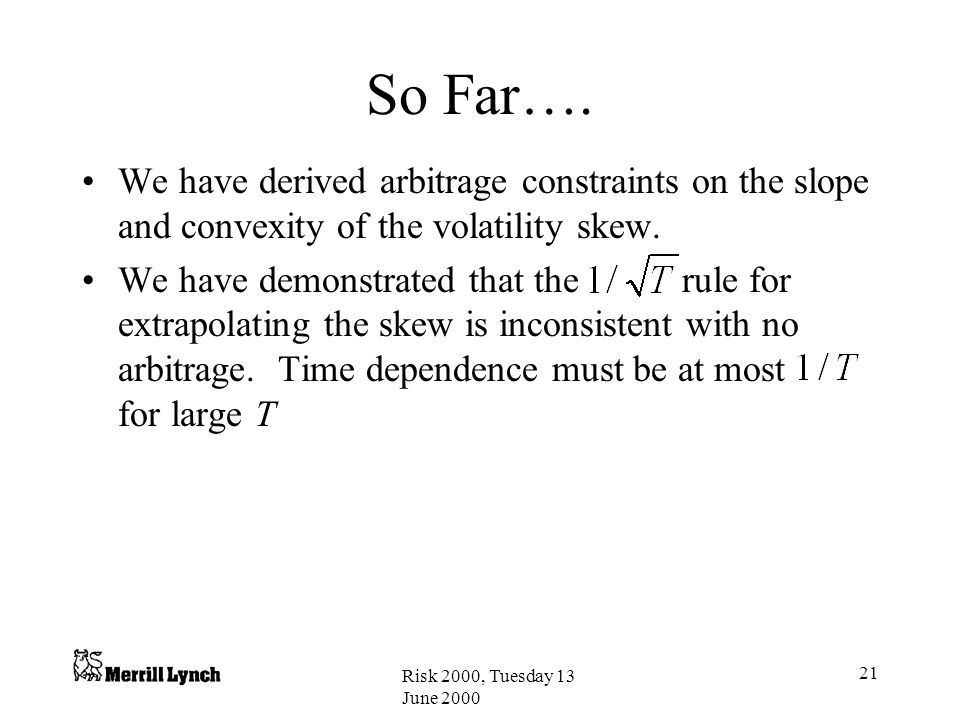 Risk 2000, Tuesday 13 June 2000 21 So Far…. We have derived arbitrage constraints on the slope and convexity of the volatility skew. We have demonstra