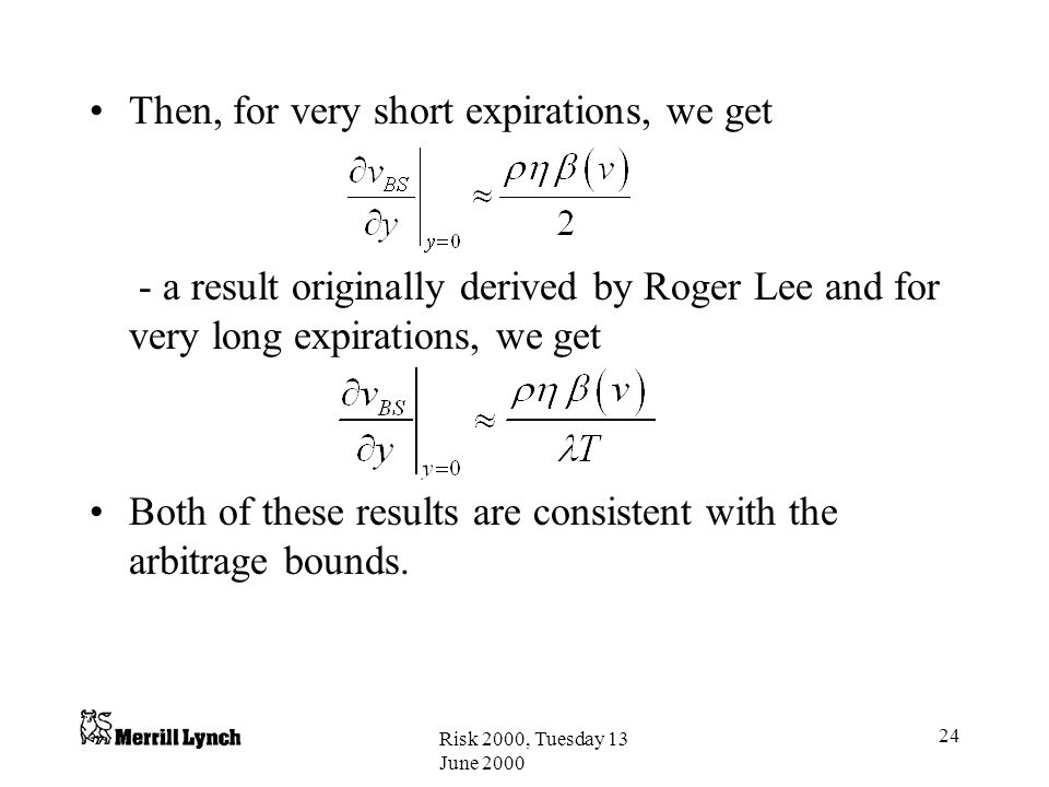 Risk 2000, Tuesday 13 June 2000 24 Then, for very short expirations, we get - a result originally derived by Roger Lee and for very long expirations, we get Both of these results are consistent with the arbitrage bounds.