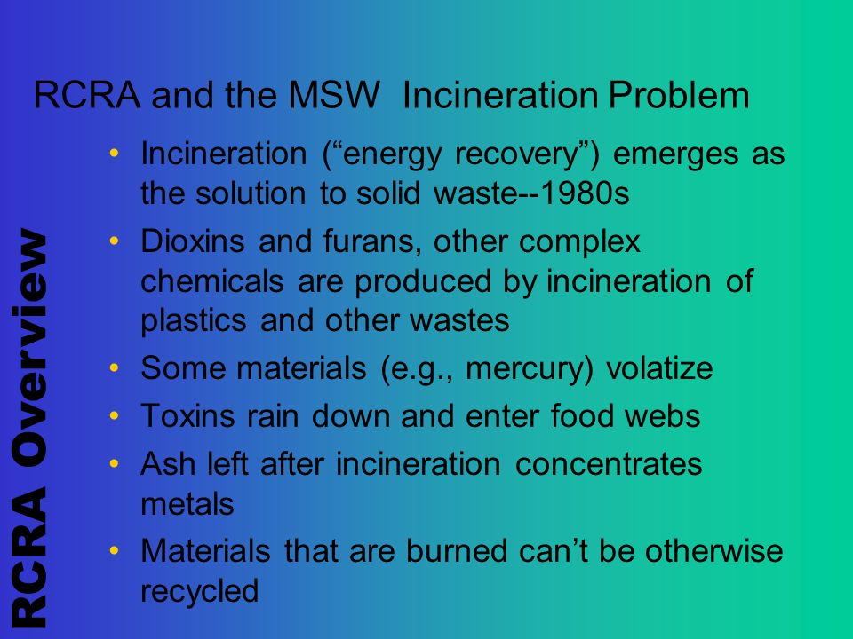 RCRA Overview RCRA and the MSW Incineration Problem Incineration ( energy recovery ) emerges as the solution to solid waste--1980s Dioxins and furans, other complex chemicals are produced by incineration of plastics and other wastes Some materials (e.g., mercury) volatize Toxins rain down and enter food webs Ash left after incineration concentrates metals Materials that are burned can't be otherwise recycled