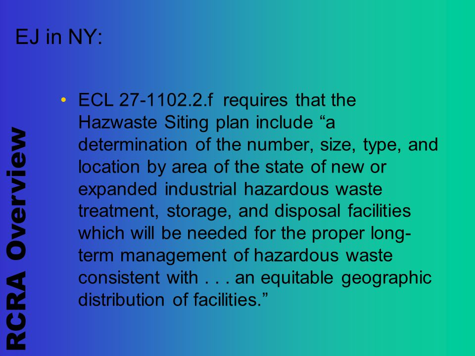 RCRA Overview EJ in NY: ECL 27-1102.2.f requires that the Hazwaste Siting plan include a determination of the number, size, type, and location by area of the state of new or expanded industrial hazardous waste treatment, storage, and disposal facilities which will be needed for the proper long- term management of hazardous waste consistent with...