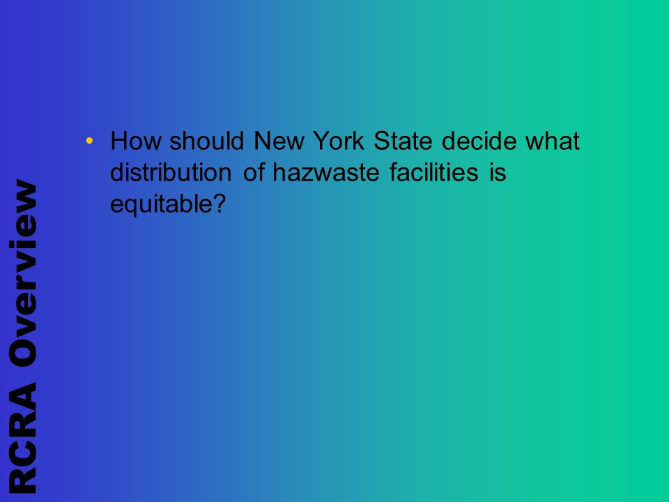 RCRA Overview How should New York State decide what distribution of hazwaste facilities is equitable