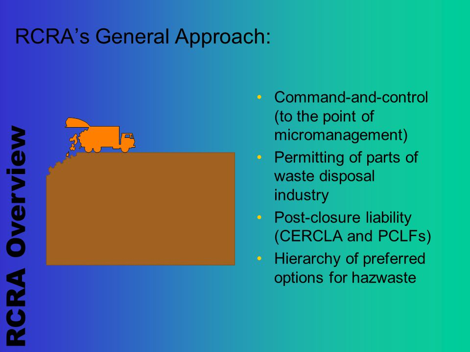 RCRA Overview RCRA's General Approach: Command-and-control (to the point of micromanagement) Permitting of parts of waste disposal industry Post-closure liability (CERCLA and PCLFs) Hierarchy of preferred options for hazwaste