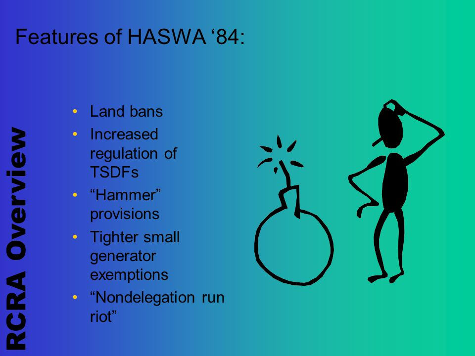 RCRA Overview Features of HASWA '84: Land bans Increased regulation of TSDFs Hammer provisions Tighter small generator exemptions Nondelegation run riot