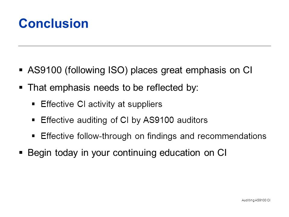 Auditing AS9100 CI Conclusion  AS9100 (following ISO) places great emphasis on CI  That emphasis needs to be reflected by:  Effective CI activity at suppliers  Effective auditing of CI by AS9100 auditors  Effective follow-through on findings and recommendations  Begin today in your continuing education on CI