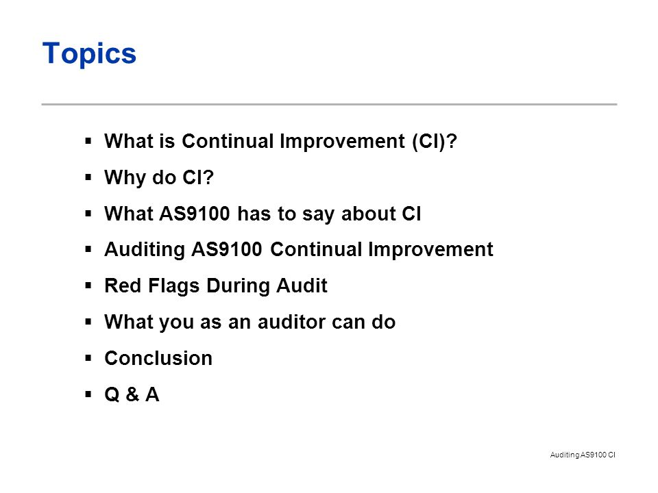 Auditing AS9100 CI Topics  What is Continual Improvement (CI)?  Why do CI?  What AS9100 has to say about CI  Auditing AS9100 Continual Improvement