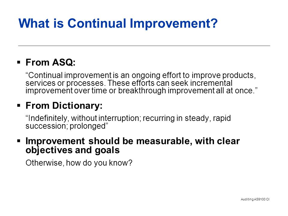 """Auditing AS9100 CI What is Continual Improvement?  From ASQ: """"Continual improvement is an ongoing effort to improve products, services or processes."""