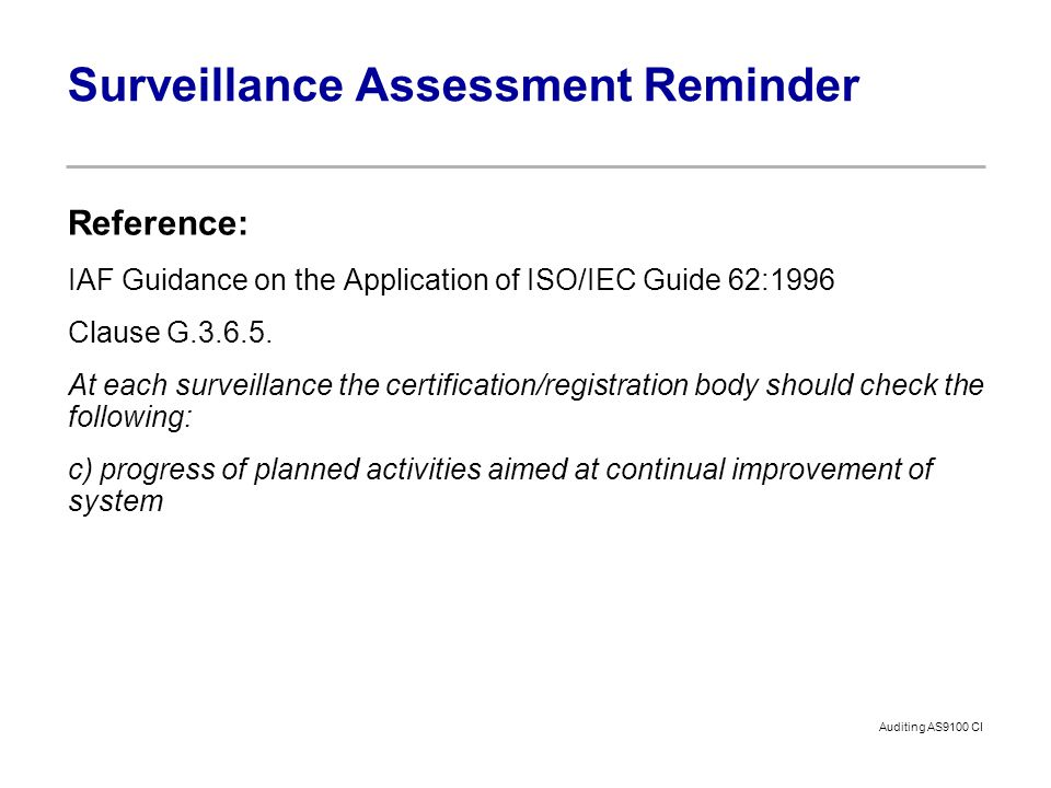 Auditing AS9100 CI Surveillance Assessment Reminder Reference: IAF Guidance on the Application of ISO/IEC Guide 62:1996 Clause G.3.6.5. At each survei